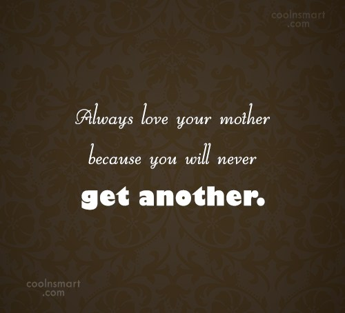 Quote: Always love your mother because you will... - CoolNsmart.com