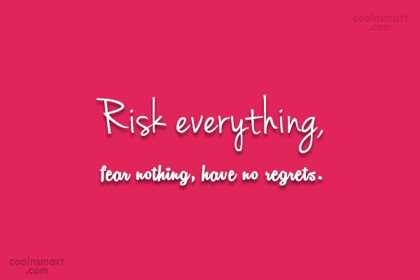 Fear Quote: Risk everything, fear nothing, have no regrets.