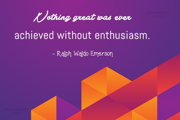 Attitude Quote: Nothing great was ever achieved without enthusiasm....