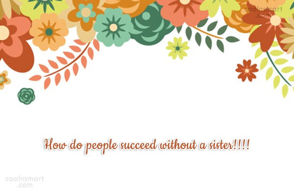 Sister Quote: How do people succeed without a sister!!!!