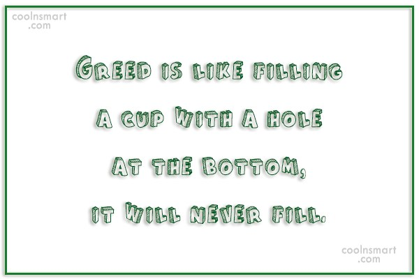 Greed Quote: Greed is like filling a cup with...