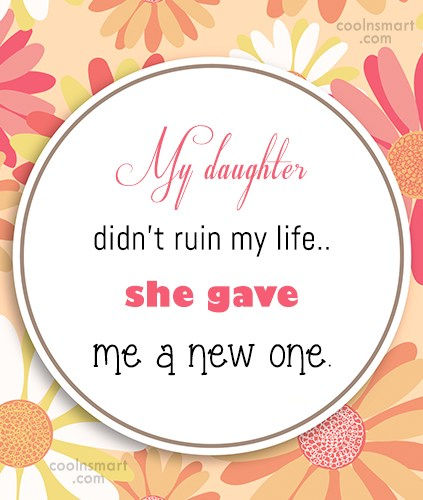 Baby Quote: My daughter didn't ruin my life..she gave...