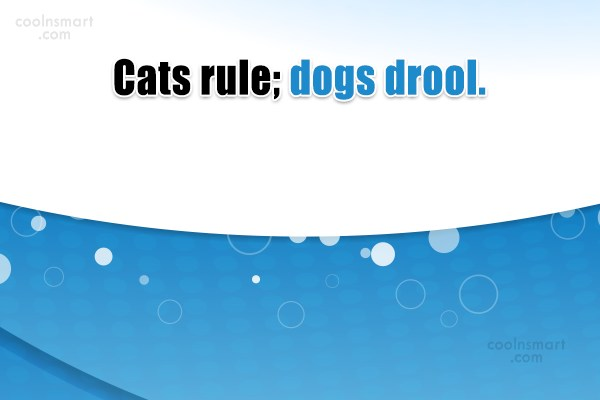 Cats Quote: Cats rule; dogs drool.