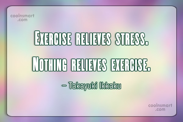 Stress Quote: Exercise relieves stress. Nothing relieves exercise. –...