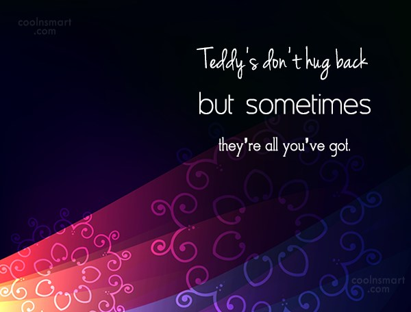 Hug Quote: Teddy's don't hug back but sometimes they're...