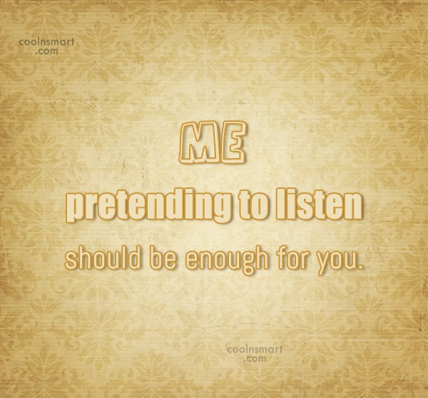 Insult Quote: Me pretending to listen should be enough...