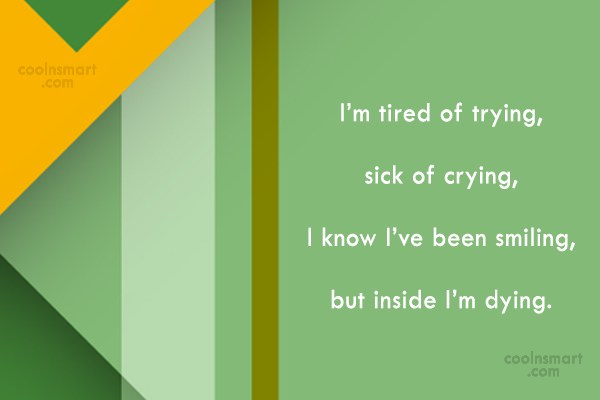 Death Quote: I'm tired of trying, sick of crying,...