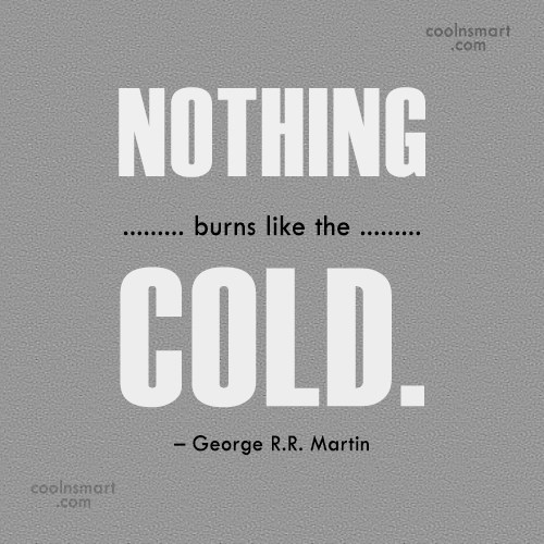 Quote: Nothing burns like the cold. – George... - CoolNsmart.com