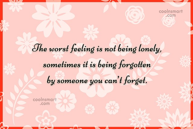 Being Forgotten Quote: The worst feeling is not being lonely,...