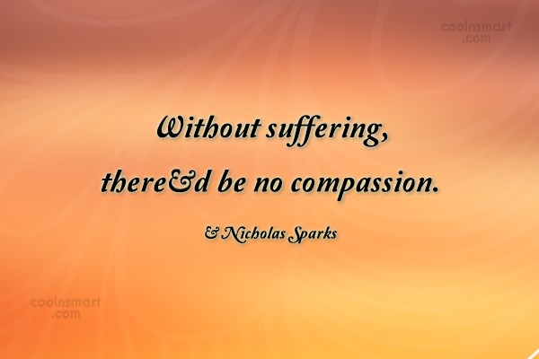 Compassion Quote: Without suffering, there'd be no compassion. –...