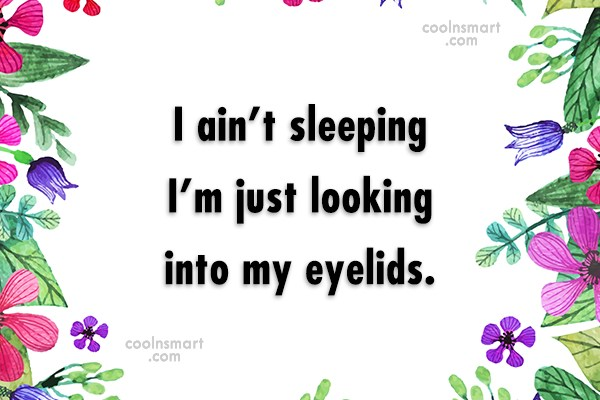 Sleep Quote: I ain't sleeping I'm just looking into...