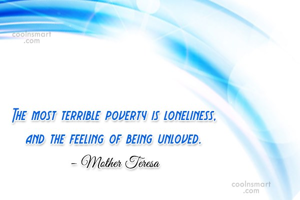 Quote: The most terrible poverty is loneliness, and...