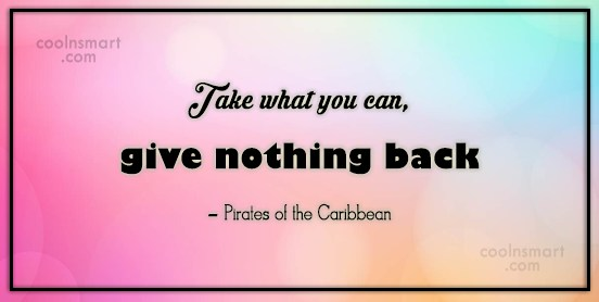 Pirate Quote: Take what you can, give nothing back...