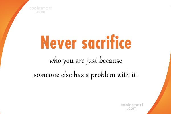 Sacrifice Quote: Never sacrifice who you are just because...
