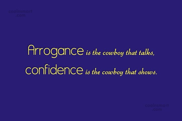 Arrogance Quote: Arrogance is the cowboy that talks, confidence...