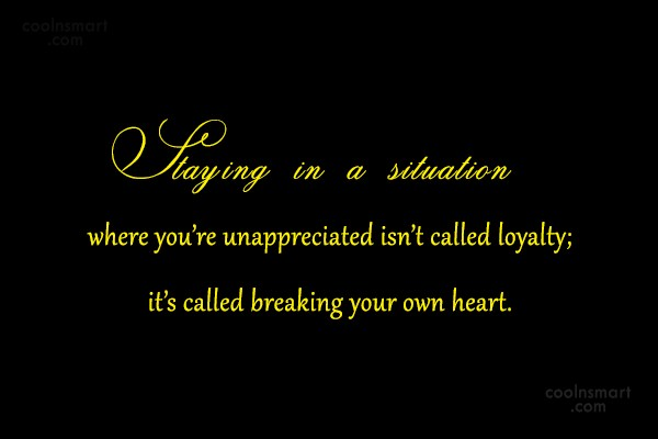 Being Unappreciated Quote: Staying in a situation where you're unappreciated...