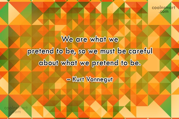 Quote: We are what we pretend to be,...