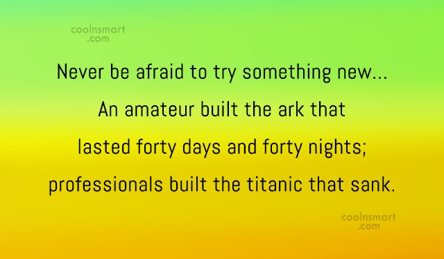 Clever Quote: Never be afraid to try something new…...