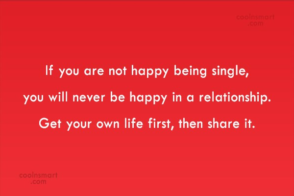 Relationship Quote: If you are not happy being single,...