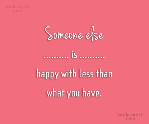 Happiness Quote: Someone else is happy with less than...