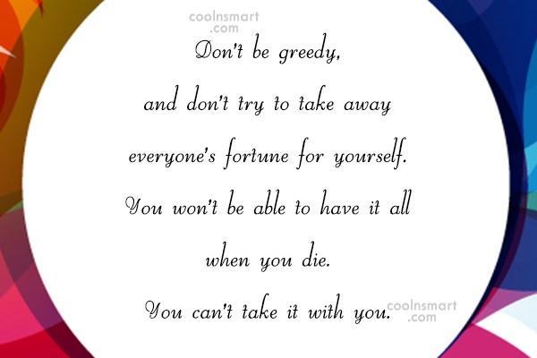 Greed Quote: Don't be greedy, and don't try to...