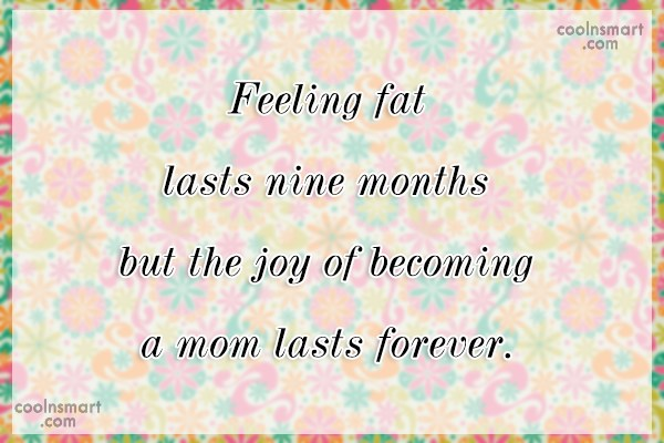 Pregnancy Quote: Feeling fat lasts nine months but the...