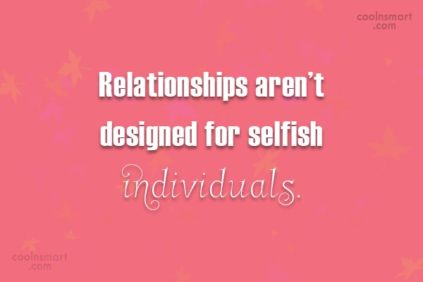 Selfishness Quote: Relationships aren't designed for selfish individuals.