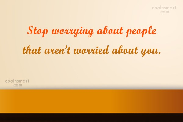 Stop Caring Quote: Stop worrying about people that aren't worried...