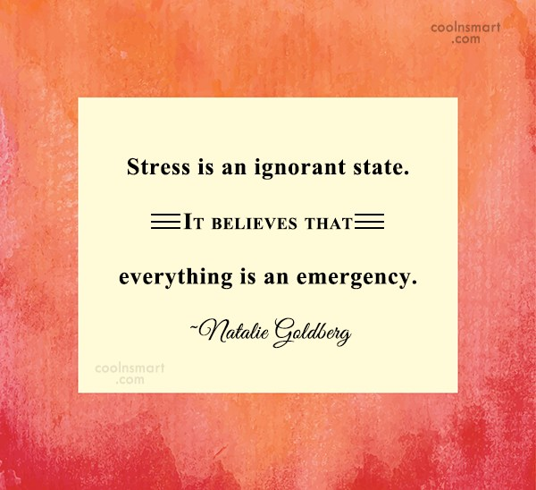 Stress Quote: Stress is an ignorant state. It believes...