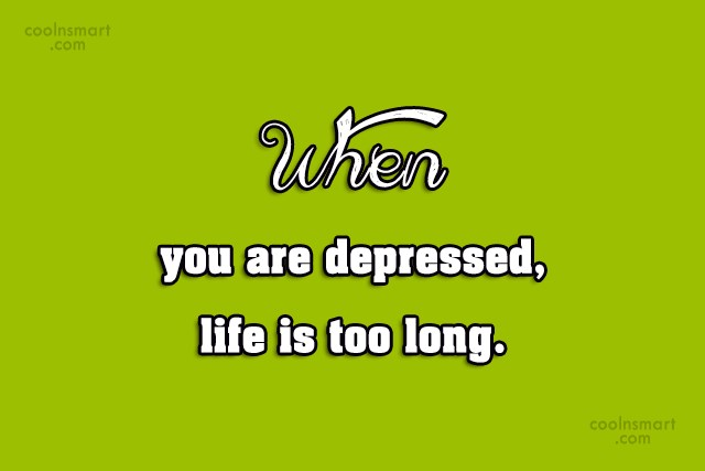 Depression Quote: When you are depressed, life is too...