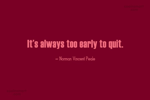 Giving Up Quote: It's always too early to quit. –...
