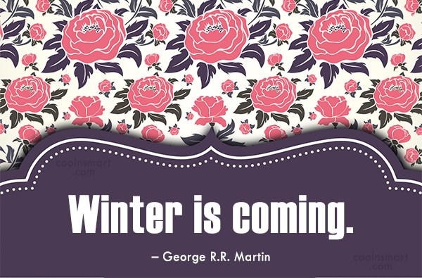 Quote: Winter is coming. – George R.R. Martin