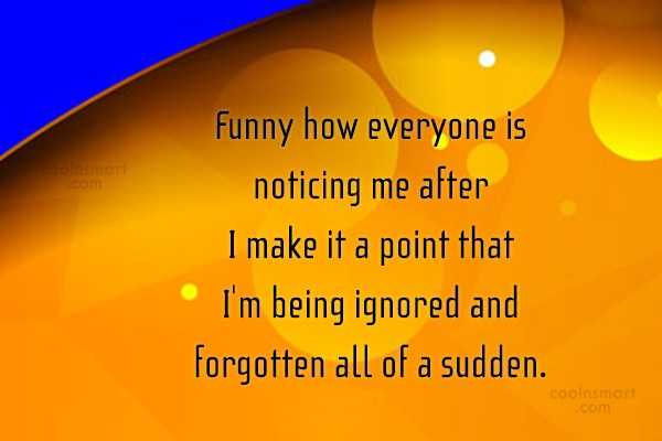 Being Forgotten Quote: Funny how everyone is noticing me after...
