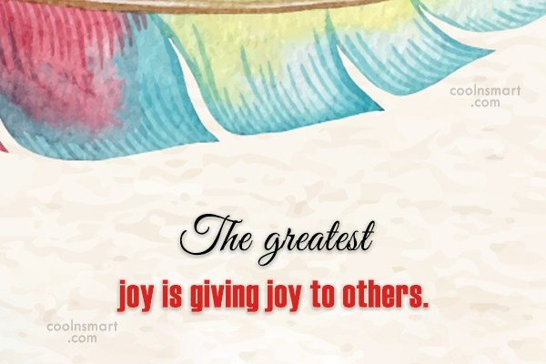 Joy Quote: The greatest joy is giving joy to...