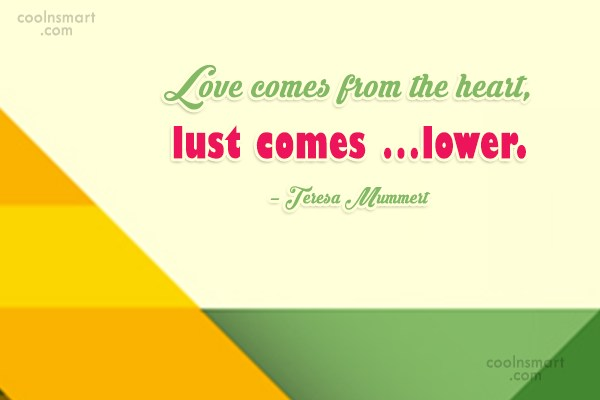Lust Quote: Love comes from the heart, lust comes...