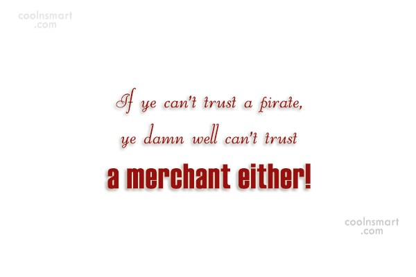 Pirate Quote: If ye can't trust a pirate, ye...