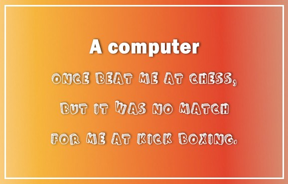 Computer Quote: A computer once beat me at chess,...