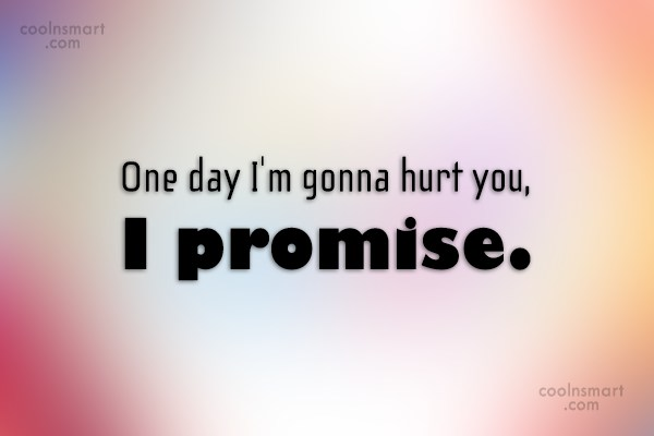 Revenge Quote: One day I'm gonna hurt you, I...