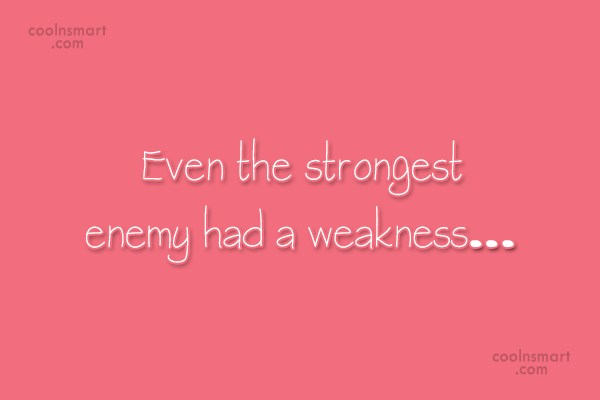 Weakness Quote: Even the strongest enemy had a weakness…