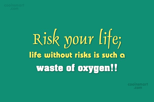 Risk Quote: Risk your life; life without risks is...