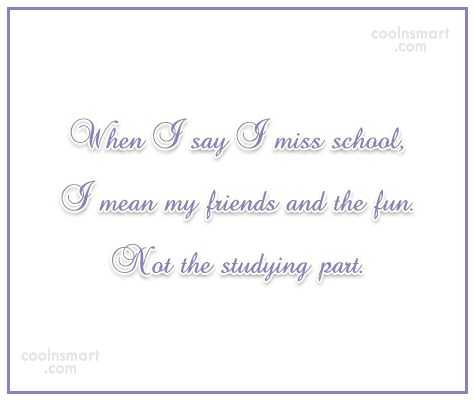 School Quote: When I say I miss school, I...