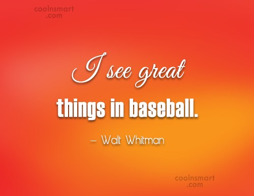 Baseball Quote: I see great things in baseball. –...