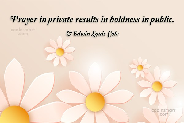 Boldness Quote: Prayer in private results in boldness in...