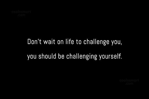 Challenge Quote: Don't wait on life to challenge you,...