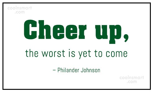 Cheer Up Quote: Cheer up, the worst is yet to...