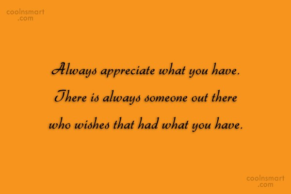 Contentment Quote: Always appreciate what you have. There is...