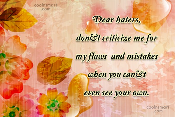 Criticism Quote: Dear haters, don't criticize me for my...