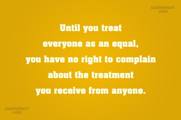 Equality Quote: Until you treat everyone as an equal,...
