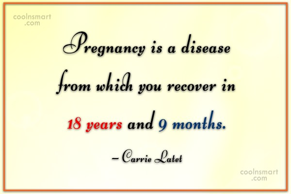 Pregnancy Quote: Pregnancy is a disease from which you...
