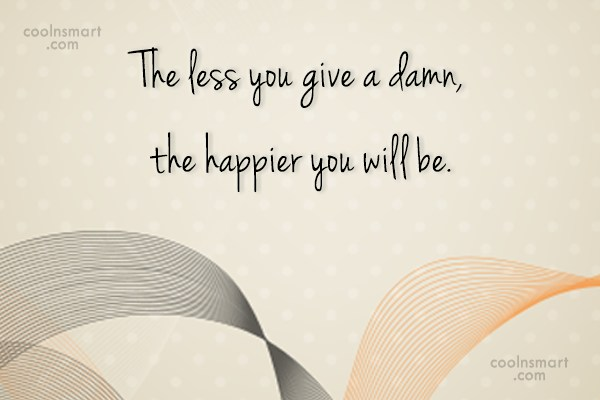 Happiness Quote: The less you give a damn, the...